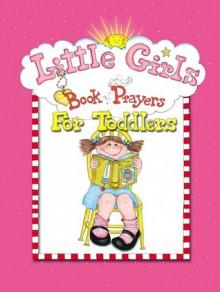 Little Girls Book of Prayers for Toddlers - Carolyn Larsen, Caron Turk