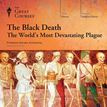 The Black Death: The World's Most Devastating Plague - The Great Courses,Professor Dorsey Armstrong,The Great Courses