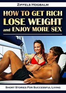 How To Get Rich, Lose Weight, and Enjoy More Sex: Short Stories for Successful Living - Ziffels Hogbalm