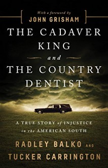 The Cadaver King and the Country Dentist: A True Story of Injustice in the American South - Radley Balko,Tucker Carrington