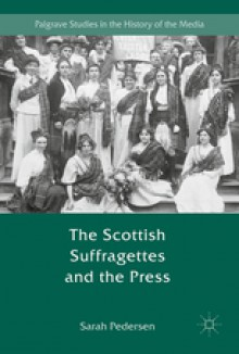 The Scottish Suffragettes and the Press (Palgrave Studies in the History of the Media) - Sarah Pedersen