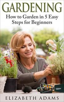 Gardening: How to Garden in 5 Easy Steps for Beginners: (Gardening, How to Garden, Gardening for Beginners) - Elizabeth Adams