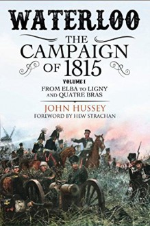 Waterloo: The Campaign of 1815: Volume I: From Elba to Ligny and Quatre Bras - John Hussey