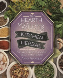 The Hearth Witch's Kitchen Herbal: Culinary Herbs for Magic, Beauty, and Health - Anna Franklin