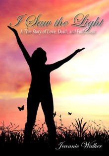 I Saw the Light - A True Story of a Near-Death Experience - Jeannie Walker