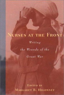 Nurses at the Front: Writing the Wounds of the Great War - Margaret R. Higonnet
