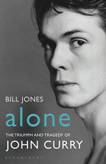 Alone: The Triumph and Tragedy of John Curry - Bill Jones