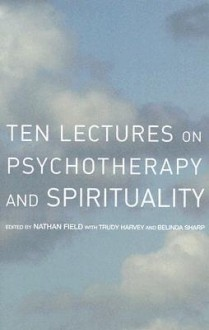 Ten Lectures on Psychotherapy and Spirituality - Nathan Field, Belinda Sharp, Trudy Harvey