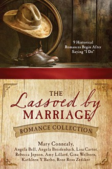 """The Lassoed by Marriage Romance Collection: 9 Historical Romances Begin After Saying """"I Do"""" - Rebecca Jepson,Gina Welborn,Amy Lillard,Angela Breidenbach,Rose Ross Zediker,Angela Bell,Kathleen Y'Barbo,Mary Connealy,Lisa Carter"""
