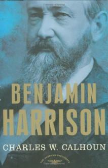 Benjamin Harrison - Charles W. Calhoun, Arthur M. Schlesinger Jr.