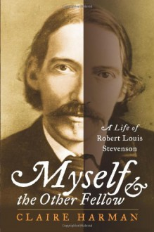 Myself and the Other Fellow: A Life of Robert Louis Stevenson - Claire Harman