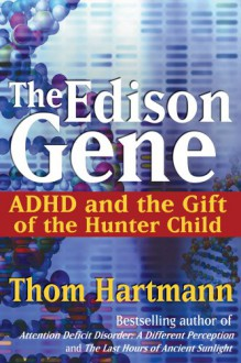 The Edison Gene: ADHD and the Gift of the Hunter Child - Thom Hartmann