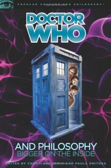 Doctor Who and Philosophy: Bigger on the Inside - Courtland Lewis,Paula Smithka,Mark Wardecker