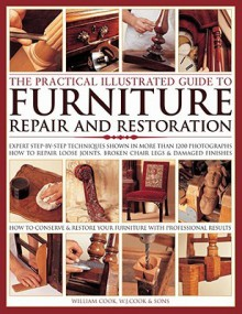 The Practical Illustrated Guide to Furniture Repair and Restoration: Expert Step-By-Step Techniques Shown in More Than 1200 Photographs: How to Repair Loose Joints, Broken Chair Legs and Damaged Finishes - William Cook