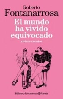 El mundo ha vivido equivocado y otros cuentos - Roberto Fontanarrosa