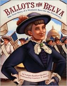 Ballots for Belva: The True Story of a Woman's Race for the Presidency - Courtney A. Martin, Sudipta Bardhan-Quallen, Courtney E. Martin