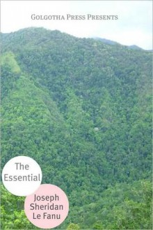 The Essential Works of Joseph Sheridan Le Fanu - Joseph Sheridan Le Fanu, Golgotha Press