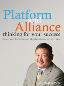 Platform and Alliance thinking for your success ~ how you can be a person who others help ~lessons from the success story of mobile payment service in Japan - Carl Atsushi HIRANO