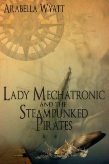 Lady Mechatronic and the Steampunked Pirates - Arabella Wyatt