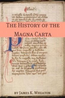 The History of the Magna Carta: A Brief History with the Original Magna Carta - James K. Wheaton, Golgotha Press
