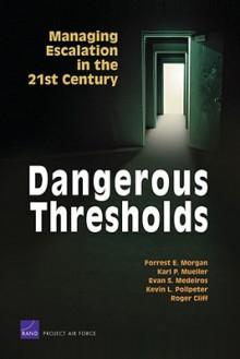 Dangerous Thresholds: Managing Escalation in the 21st Century - Forrest E. Morgan, Roger Cliff, Evan S. Medeiros, Karl P. Mueller, Kevin L. Pollpeter