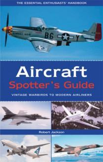 Aircraft Spotter's Guide: Vintage Warbirds to Modern Airliners - Robert Jackson