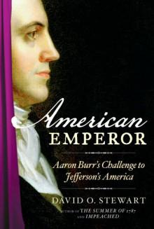 American Emperor: Aaron Burr's Challenge to Jefferson's America - David O. Stewart