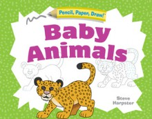 Pencil, Paper, Draw!®: Baby Animals - Steve Harpster