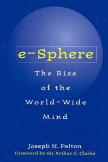 E-Sphere: The Rise of the World-Wide Mind - Joseph N. Pelton