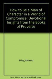 How to Be a Man of Character in a World of Compromise: Devotional Insights from the Books of Proverbs - Richard Exley