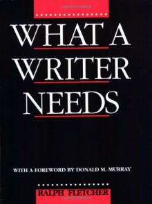 What a Writer Needs - Ralph Fletcher, Donald Morison Murray
