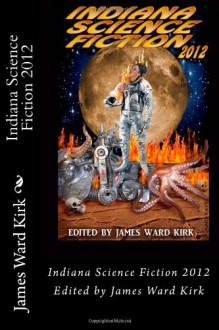 Indiana Science Fiction 2012 - James Ward Kirk, David A. Frazier, Scott Hargrave, Alec Cizak, Vada Katherine, Timothy Lee Frazier, Allen Griffin, Tony Wilson, Bethany Wilhelm, Chantal Noordeloos, Mike Jansen, David S. Pointer, William Mark O'Neil, Phil Temples, Kristin Roahrig, Al Genglar, Clint Smit