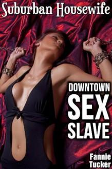 Suburban Housewife, Downtown Sex Slave - Fannie Tucker