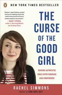 The Curse of the Good Girl: Raising Authentic Girls with Courage and Confidence - Rachel Simmons