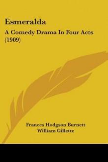 Esmeralda: A Comedy Drama in Four Acts (1909) - Frances Hodgson Burnett, William Gillette