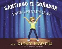 Santiago el soñador entre las estrellas (Spanish Edition) - Ricky Martin, Patricia Castelao