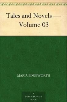 Tales and Novels - Volume 03 - Maria Edgeworth