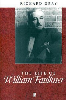 The Life Of William Faulkner: A Critical Biography - Richard J. Gray