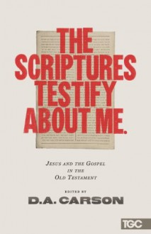 The Scriptures Testify about Me: Jesus and the Gospel in the Old Testament (The Gospel Coalition) - D. A. Carson, Alistair Begg, Mike Bullmore, Matt Chandler, Timothy Keller, James MacDonald, Conrad Mbewe, R. Albert Mohler Jr.