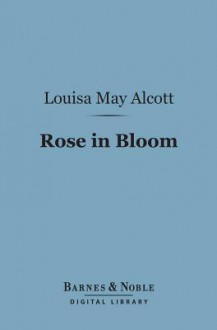 Rose in Bloom: (Barnes & Noble Digital Library): A Sequel to Eight Cousins - Louisa May Alcott