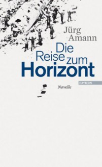 Die Reise Zum Horizont: Novelle - Jürg Amann