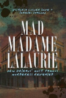 Mad Madame Lalaurie: New Orleans's Most Famous Murderess Revealed (True Crime) - Lorelei Shannon,Victoria Cosner Love