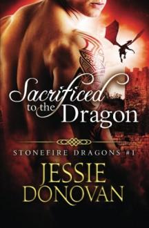 Sacrificed to the Dragon (Stonefire Dragons) (Volume 1) - Jessie Donovan