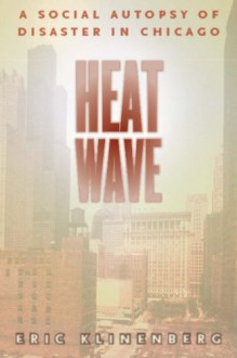 Heat Wave: A Social Autopsy of Disaster in Chicago (Illinois) - Eric Klinenberg