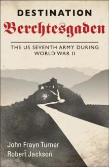 Destination Berchtesgaden: The US 7th Army during World War II - Robert Jackson, Robert Jackson