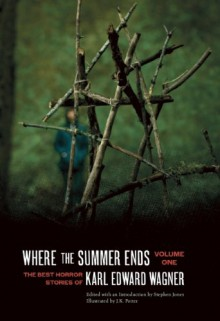Where the Summer Ends: The Best Horror Stories of Karl Edward Wagner, Volume 1 - Karl Edward Wagner, J.K. Potter, Stephen Jones, Peter Straub, Laird Barron