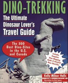 Dino Trekking: The Ultimate Dinosaur Lover's Travel Guide - Kelly Milner Halls