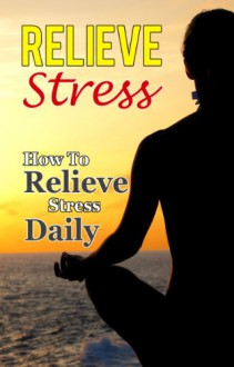 Relieve Stress: How To Relieve Stress Daily (Stress Free Life) - Paul James