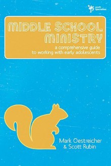 Middle School Ministry: A Comprehensive Guide to Working with Early Adolescents - Mark Oestreicher, Scott Rubin