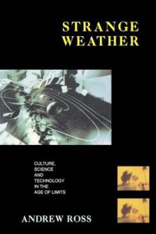 Strange Weather: Culture, Science, and Technology in the Age of Limits - Andrew Ross